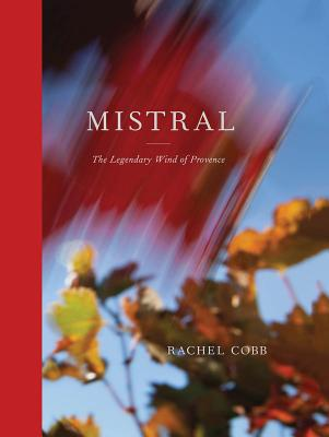 Rachel Cobb: Mistral: The Legendary Wind of Provence Cover Image