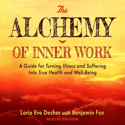 The Alchemy of Inner Work: A Guide for Turning Illness and Suffering Into True Health and Well-Being Cover Image
