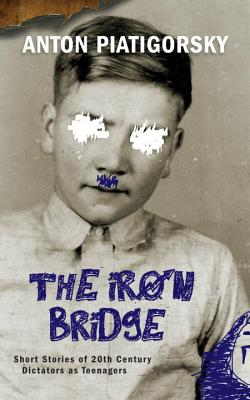 The Iron Bridge: Short Stories of 20th Century Dictators as Teenagers Cover Image
