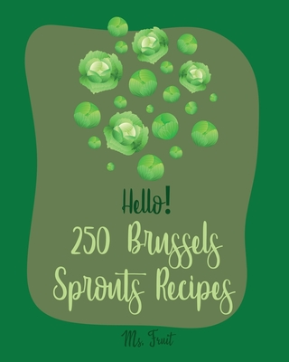 Hello! 250 Brussels Sprouts Recipes: Best Brussels Sprouts Cookbook Ever For Beginners [Roasted Vegetable Cookbook, Maple Syrup Recipes, Maple Syrup C Cover Image