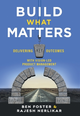 Build What Matters: Delivering Key Outcomes with Vision-Led Product Management Cover Image