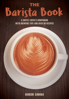 The Barista Book: A Coffee Lover's Companion with Brewing Tips and Over 50 Recipes Cover Image