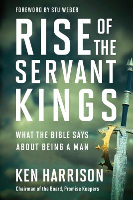 Rise of the Servant Kings: What the Bible Says About Being a Man Cover Image