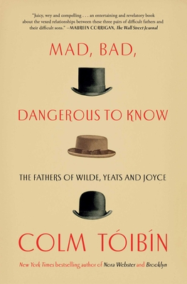 Mad, Bad, Dangerous to Know: The Fathers of Wilde, Yeats and Joyce cover