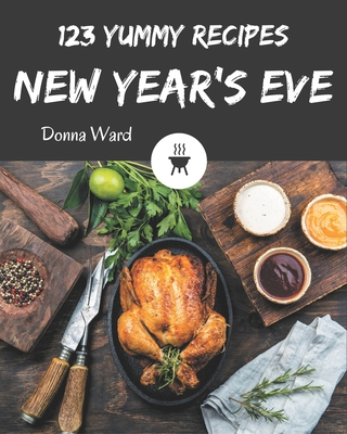 123 Yummy New Year's Eve Recipes: An One-of-a-kind Yummy New Year's Eve Cookbook Cover Image