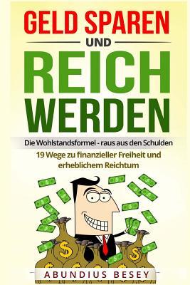 Geld sparen und reich werden - Die Wohlstandsformel - raus aus den Schulden - 19 Wege zu finanzieller Freiheit und erheblichem Reichtum (sparen lernen Cover Image