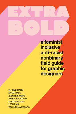 Extra Bold: A Feminist, Inclusive, Anti-racist, Nonbinary Field Guide for Graphic Designers cover