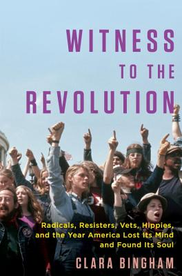 Witness to the Revolution: Radicals, Resisters, Vets, Hippies, and the Year America Lost Its Mind and Found Its Soul Cover Image