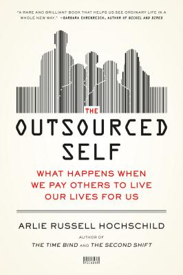 The Outsourced Self: What Happens When We Pay Others to Live Our Lives for Us Cover Image