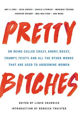 Pretty Bitches: On Being Called Crazy, Angry, Bossy, Frumpy, Feisty, and All the Other Words That Are Used to Undermine Women Cover Image