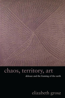 Chaos, Territory, Art: Deleuze and the Framing of the Earth (Wellek Library Lectures) Cover Image