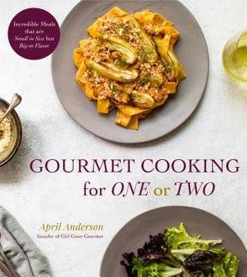 Gourmet Cooking for One or Two: Incredible Meals that are Small in Size but Big on Flavor Cover Image