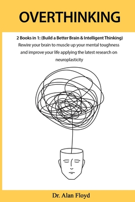 Overthinking: 2 books in 1: (Build a Better Brain & Intelligent Thinking) Rewire your brain to muscle up your mental toughness and i Cover Image
