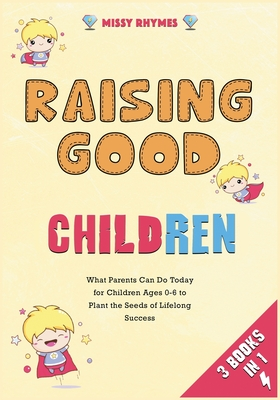 Raising Good Children [3 in 1]: What Parents Can Do Today for Children Ages 0-6 to Plant the Seeds of Lifelong Success Cover Image