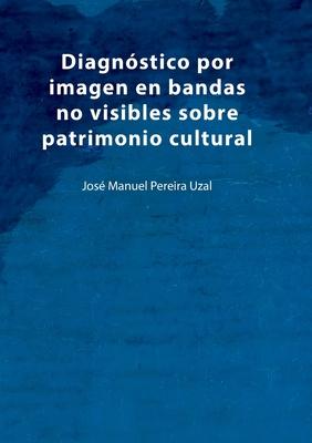Diagnóstico por imagen en bandas no visibles sobre patrimonio cultural: Una aproximación a la imagen infrarroja, ultravioleta, fluorescencias y anális Cover Image