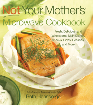 Not Your Mother's Microwave Cookbook: Fresh, Delicious, and Wholesome Main Dishes, Snacks, Sides, Desserts, and More Cover Image