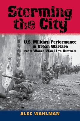 Storming the City: U.S. Military Performance in Urban Warfare from World War II to Vietnam (American Military Studies #1) Cover Image