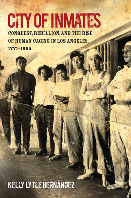 City of Inmates: Conquest, Rebellion, and the Rise of Human Caging in Los Angeles, 1771-1965 (Justice) Cover Image