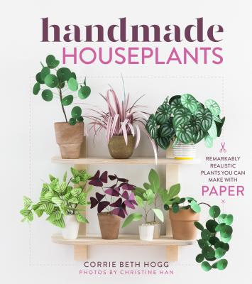 Handmade Houseplants: Remarkably Realistic Plants You Can Make with Paper Cover Image