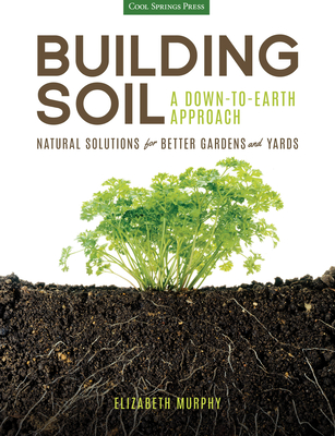 Building Soil: A Down-to-Earth Approach: Natural Solutions for Better Gardens & Yards Cover Image