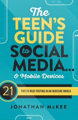 The Teen's Guide to Social Media... and Mobile Devices: 21 Tips to Wise Posting in an Insecure World cover