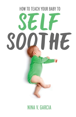 How to Teach Your Baby to Self Soothe: A Step-by-Step Sleep Training Guide to Help Your Baby Sleep Through the Night Cover Image
