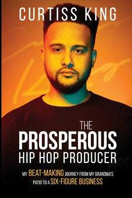 The Prosperous Hip Hop Producer: My Beat-Making Journey from My Grandma's Patio to a Six-Figure Business Cover Image