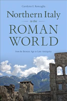 Northern Italy in the Roman World: From the Bronze Age to Late Antiquity Cover Image