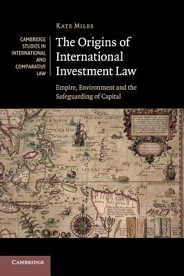 The Origins of International Investment Law: Empire, Environment and the Safeguarding of Capital (Cambridge Studies in International and Comparative Law #99) Cover Image