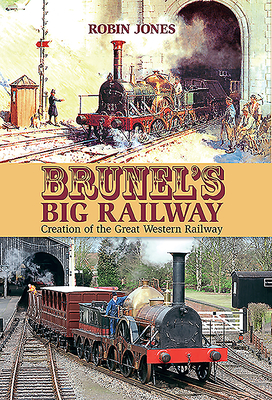 Brunel's Big Railway: Creation of the Great Western Railway Cover Image