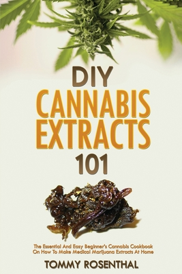 DIY Cannabis Extracts 101: The Essential And Easy Beginner's Cannabis Cookbook On How To Make Medical Marijuana Extracts At Home Cover Image