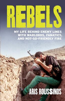 Rebels: My Life Behind Enemy Lines with Warlords, Fanatics and Not-so-Friendly Fire Cover Image