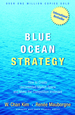 Blue Ocean Strategy: How to Create Uncontested Market Space and Make the Competition IrrelevantW. Chan Kim, Renee Mauborgne