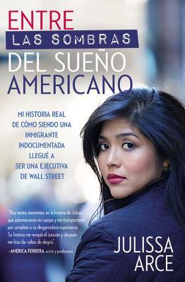 Entre las sombras del Sueño Americano: Mi historia real de cómo siendo una inmigrante indocumentada llegué a ser una ejecutiva de Wall Street Cover Image