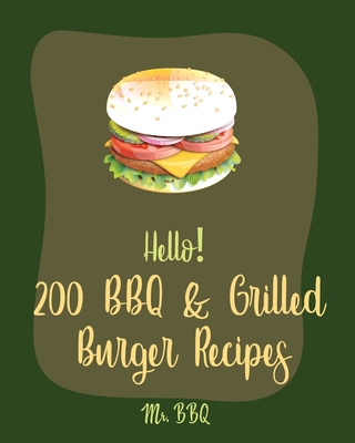 Hello! 200 BBQ & Grilled Burger Recipes: Best BBQ & Grilled Burger Cookbook Ever For Beginners [Charcoal Grilling Book, Stuffed Burger Recipe, Veggie Cover Image