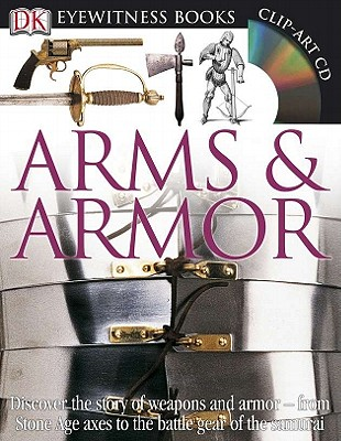 DK Eyewitness Books: Arms and Armor: Discover the Story of Weapons and Armor from Stone Age Axes to the Battle Gear o Cover Image