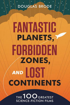 Fantastic Planets, Forbidden Zones, and Lost Continents: The 100 Greatest Science-Fiction Films Cover Image