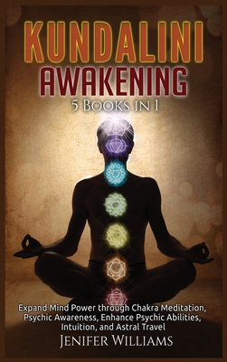 Kundalini Awakening: 5 Books in 1: Expand Mind Power through Chakra Meditation, Psychic Awareness, Enhance Psychic Abilities, Intuition, an Cover Image