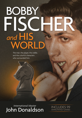 Bobby Fischer and His World: The Man, the Player, the Riddle, and the Colorful Characters Who Surrounded Him. Cover Image
