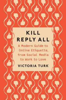 Kill Reply All: A Modern Guide to Online Etiquette, from Social Media to Work to Love Cover Image