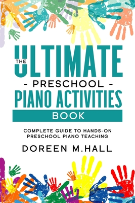 The Ultimate Preschool Piano Activities Book: Complete Guide to Hands-on Preschool Piano Teaching Cover Image