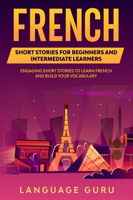French Short Stories for Beginners and Intermediate Learners: Engaging Short Stories to Learn French and Build Your Vocabulary Cover Image