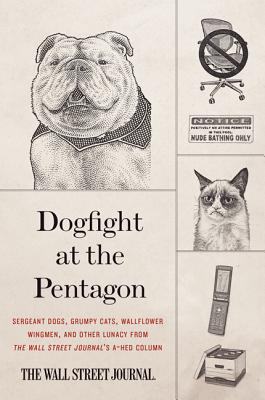Dogfight at the Pentagon: Sergeant Dogs, Grumpy Cats, Wallflower Wingmen, and Other Lunacy from the Wall Street Journal's A-Hed Column Cover Image