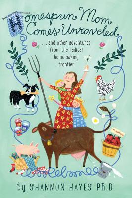 Homespun Mom Comes Unraveled: ...and other adventures from the radical homemaking frontier Cover Image