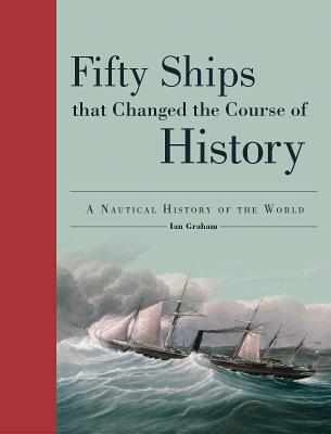 Fifty Ships That Changed the Course of History: A Nautical History of the World (Fifty Things That Changed the Course of History) Cover Image