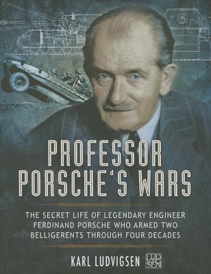 Professor Porsche's Wars: The Secret Life of Legendary Engineer Ferdinand Porsche Who Armed Two Belligerents Through Four Decades Cover Image