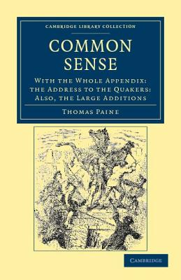 Common Sense: With the Whole Appendix: The Address to the Quakers: Also, the Large Additions (Cambridge Library Collection - Philosophy) Cover Image