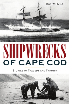 Shipwrecks of Cape Cod: Stories of Tragedy and Triumph (Disaster) Cover Image