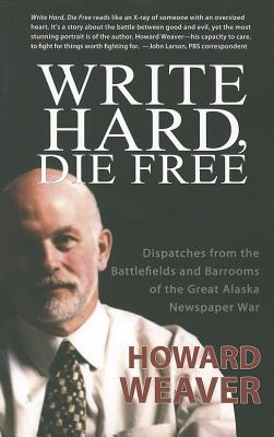 Write Hard, Die Free: Dispatches from the Battlefields & Barrooms of the Great Alaska Newspaper War Cover Image