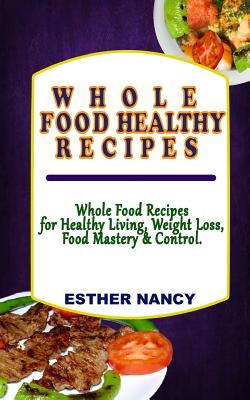 Whole Food Healthy Recipes: Whole Food Recipes for Healthy Living, Food Mastery, Weight Loss and Control. Cover Image